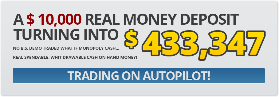 A $ 10,000 real money deposit turning into $ 433,347. No B.S. demo trading with what-if monopoly cash... Real spendable, withdrawable cash-in-hand money! Trading on autopilot!